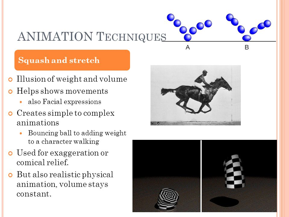ANIMATION T ECHNIQUES Illusion of weight and volume Helps shows movements also Facial expressions Creates simple to complex animations Bouncing ball t