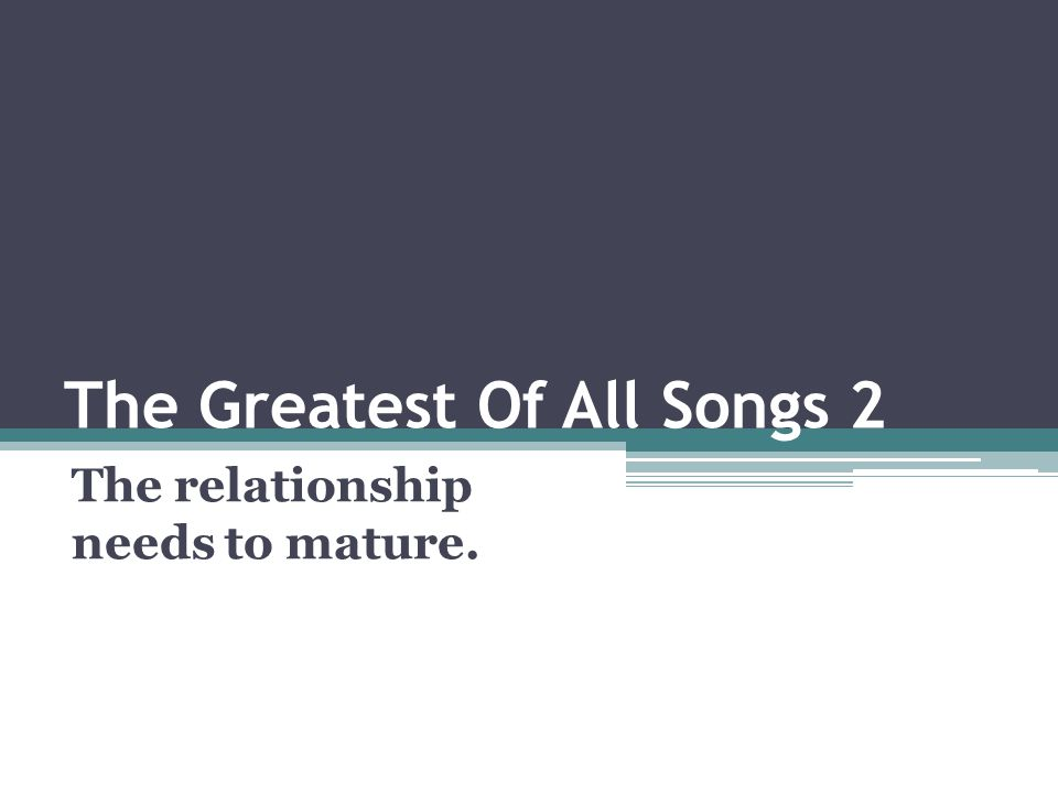 The Greatest Of All Songs 2 The relationship needs to mature.