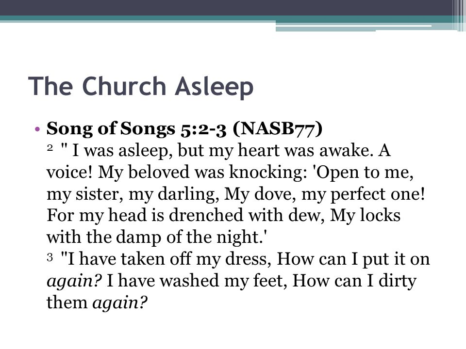 The Church Asleep Song of Songs 5:2-3 (NASB77) 2 I was asleep, but my heart was awake.