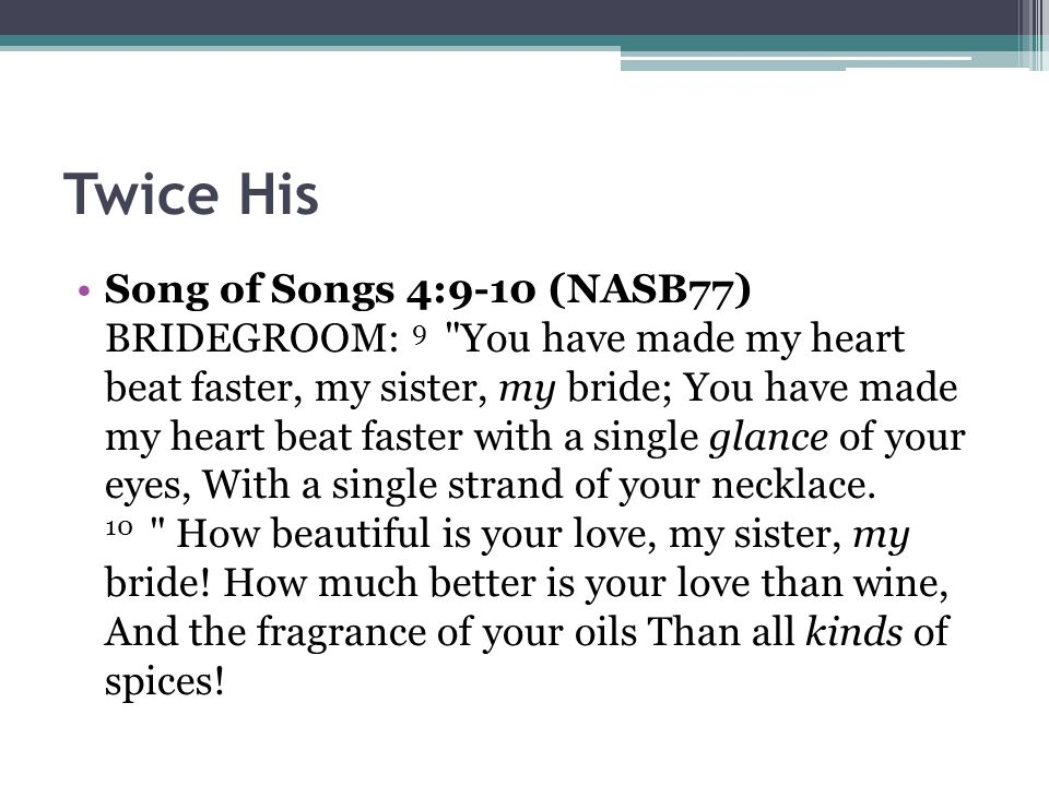 Twice His Song of Songs 4:9-10 (NASB77) BRIDEGROOM: 9 You have made my heart beat faster, my sister, my bride; You have made my heart beat faster with a single glance of your eyes, With a single strand of your necklace.