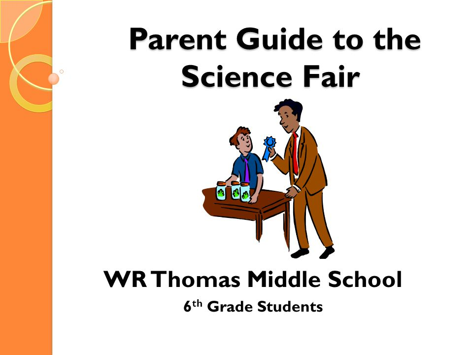 Parent Guide to the Science Fair Parent Guide to the Science Fair WR Thomas Middle School 6 th Grade Students