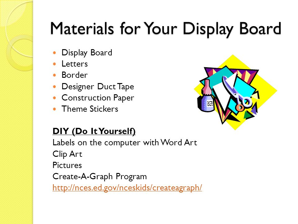Materials for Your Display Board Display Board Letters Border Designer Duct Tape Construction Paper Theme Stickers DIY (Do It Yourself) Labels on the computer with Word Art Clip Art Pictures Create-A-Graph Program http://nces.ed.gov/nceskids/createagraph/
