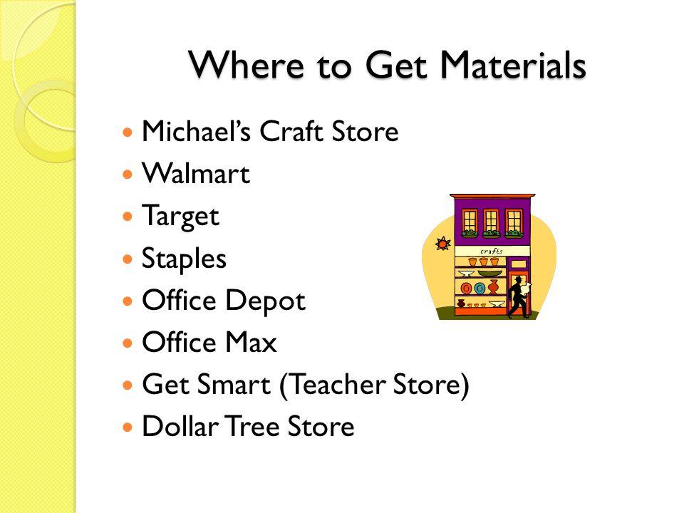 Where to Get Materials Michael's Craft Store Walmart Target Staples Office Depot Office Max Get Smart (Teacher Store) Dollar Tree Store