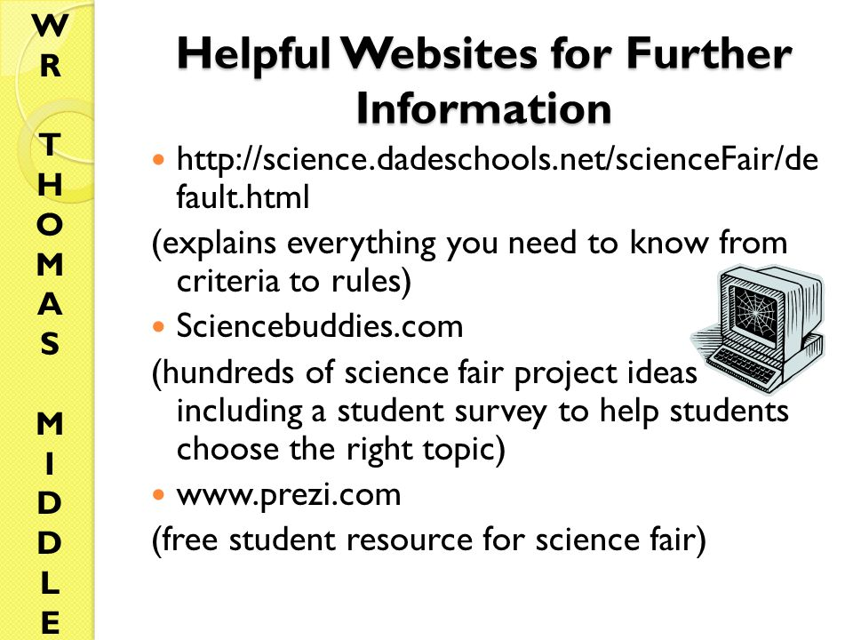 Helpful Websites for Further Information http://science.dadeschools.net/scienceFair/de fault.html (explains everything you need to know from criteria to rules) Sciencebuddies.com (hundreds of science fair project ideas including a student survey to help students choose the right topic) www.prezi.com (free student resource for science fair) WRTHOMASMIDDLEWRTHOMASMIDDLE