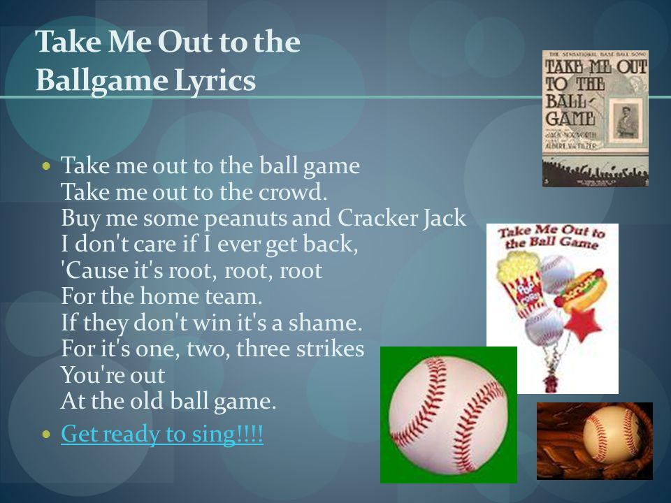 Take Me Out to the Ballgame Lyrics Take me out to the ball game Take me out to the crowd.