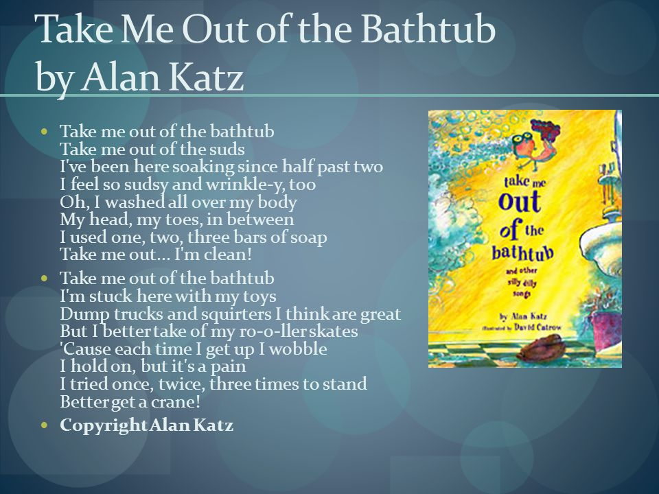 Take Me Out of the Bathtub by Alan Katz Take me out of the bathtub Take me out of the suds I ve been here soaking since half past two I feel so sudsy and wrinkle-y, too Oh, I washed all over my body My head, my toes, in between I used one, two, three bars of soap Take me out...
