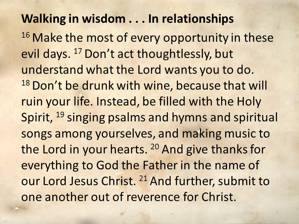 Walking in wisdom... In relationships 16 Make the most of every opportunity in these evil days.