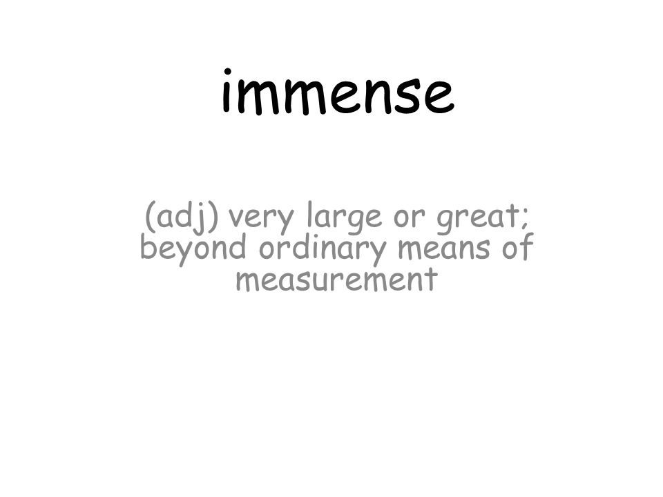 immense (adj) very large or great; beyond ordinary means of measurement