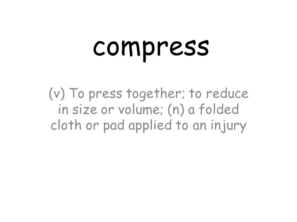 compress (v) To press together; to reduce in size or volume; (n) a folded cloth or pad applied to an injury