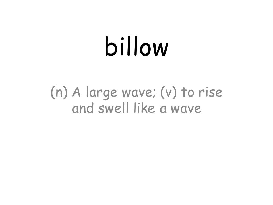 billow (n) A large wave; (v) to rise and swell like a wave