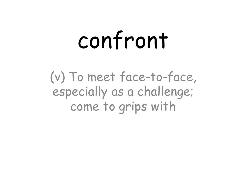 confront (v) To meet face-to-face, especially as a challenge; come to grips with