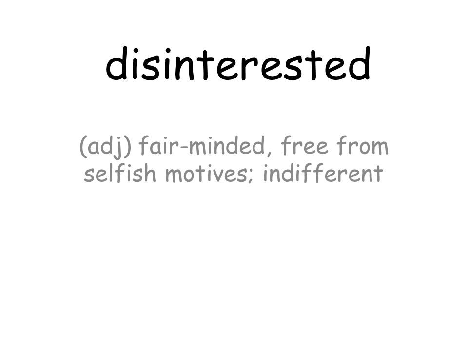 disinterested (adj) fair-minded, free from selfish motives; indifferent