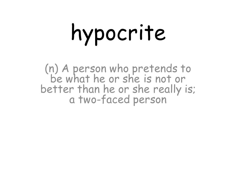 hypocrite (n) A person who pretends to be what he or she is not or better than he or she really is; a two-faced person