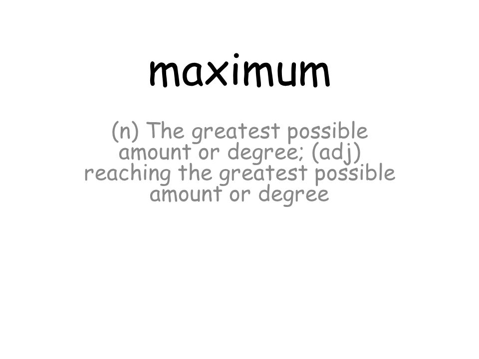 maximum (n) The greatest possible amount or degree; (adj) reaching the greatest possible amount or degree