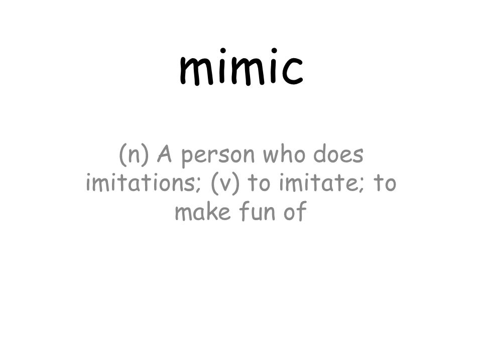 mimic (n) A person who does imitations; (v) to imitate; to make fun of