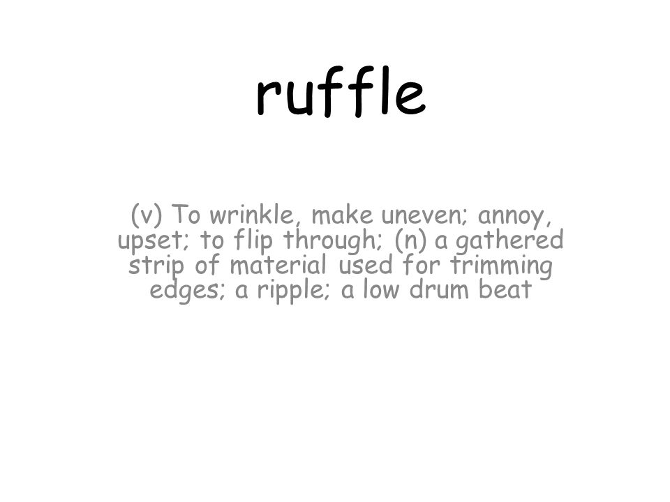 ruffle (v) To wrinkle, make uneven; annoy, upset; to flip through; (n) a gathered strip of material used for trimming edges; a ripple; a low drum beat
