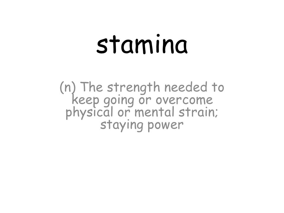 stamina (n) The strength needed to keep going or overcome physical or mental strain; staying power
