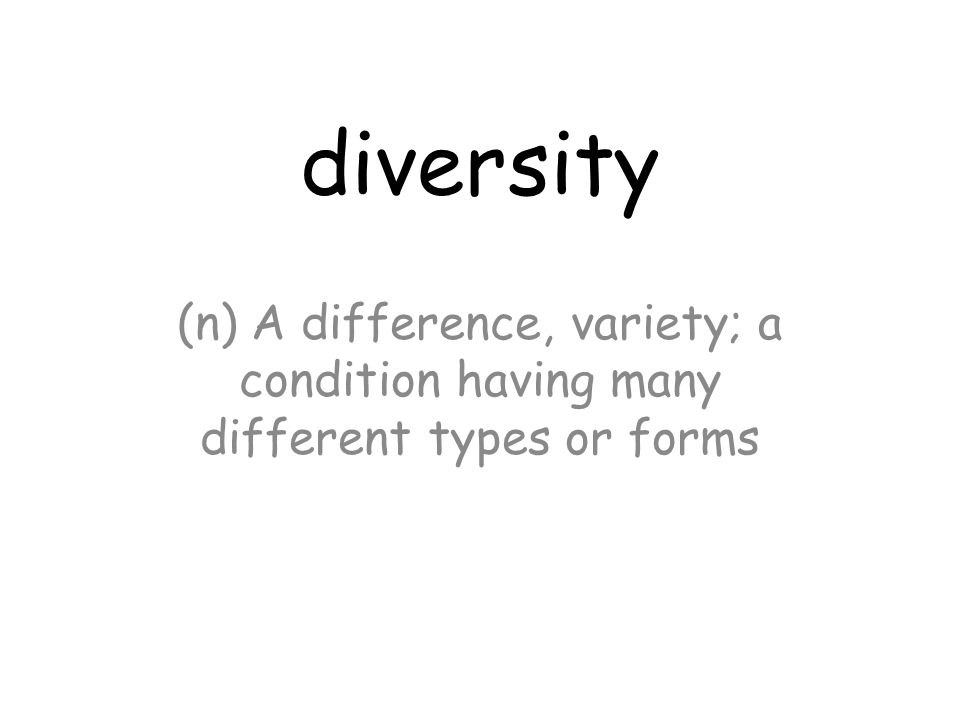 diversity (n) A difference, variety; a condition having many different types or forms