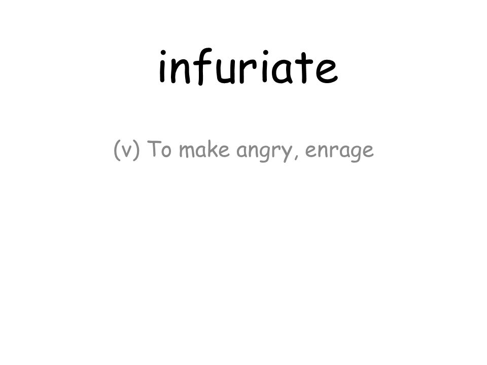 infuriate (v) To make angry, enrage