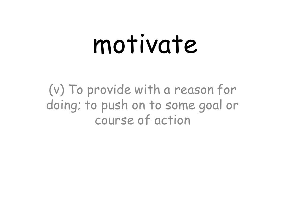 motivate (v) To provide with a reason for doing; to push on to some goal or course of action
