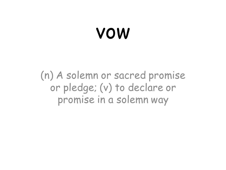 vow (n) A solemn or sacred promise or pledge; (v) to declare or promise in a solemn way