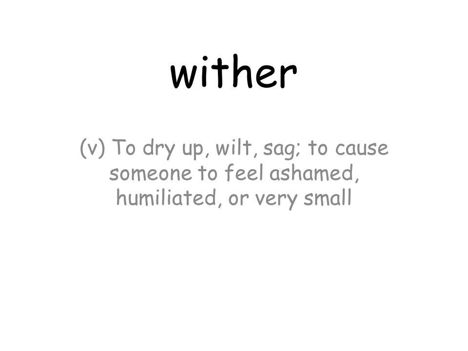 wither (v) To dry up, wilt, sag; to cause someone to feel ashamed, humiliated, or very small