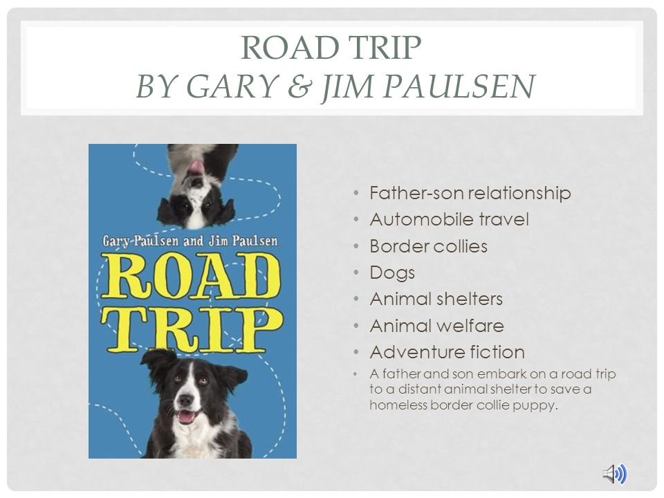 ROAD TRIP BY GARY & JIM PAULSEN Father-son relationship Automobile travel Border collies Dogs Animal shelters Animal welfare Adventure fiction A father and son embark on a road trip to a distant animal shelter to save a homeless border collie puppy.