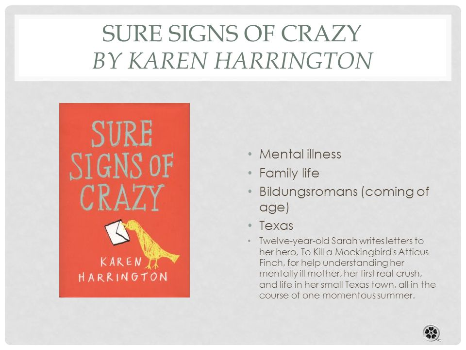 SURE SIGNS OF CRAZY BY KAREN HARRINGTON Mental illness Family life Bildungsromans (coming of age) Texas Twelve-year-old Sarah writes letters to her hero, To Kill a Mockingbird s Atticus Finch, for help understanding her mentally ill mother, her first real crush, and life in her small Texas town, all in the course of one momentous summer.