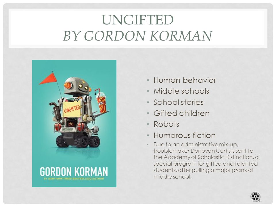 UNGIFTED BY GORDON KORMAN Human behavior Middle schools School stories Gifted children Robots Humorous fiction Due to an administrative mix-up, troublemaker Donovan Curtis is sent to the Academy of Scholastic Distinction, a special program for gifted and talented students, after pulling a major prank at middle school.