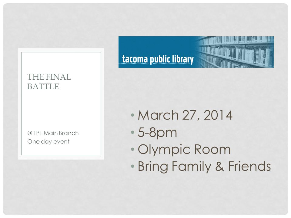 March 27, 2014 5-8pm Olympic Room Bring Family & Friends @ TPL Main Branch One day event THE FINAL BATTLE