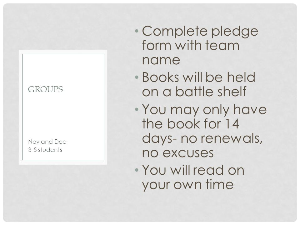 Complete pledge form with team name Books will be held on a battle shelf You may only have the book for 14 days- no renewals, no excuses You will read on your own time Nov and Dec 3-5 students GROUPS