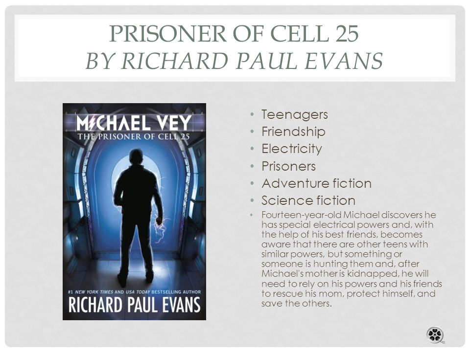 PRISONER OF CELL 25 BY RICHARD PAUL EVANS Teenagers Friendship Electricity Prisoners Adventure fiction Science fiction Fourteen-year-old Michael discovers he has special electrical powers and, with the help of his best friends, becomes aware that there are other teens with similar powers, but something or someone is hunting them and, after Michael s mother is kidnapped, he will need to rely on his powers and his friends to rescue his mom, protect himself, and save the others.