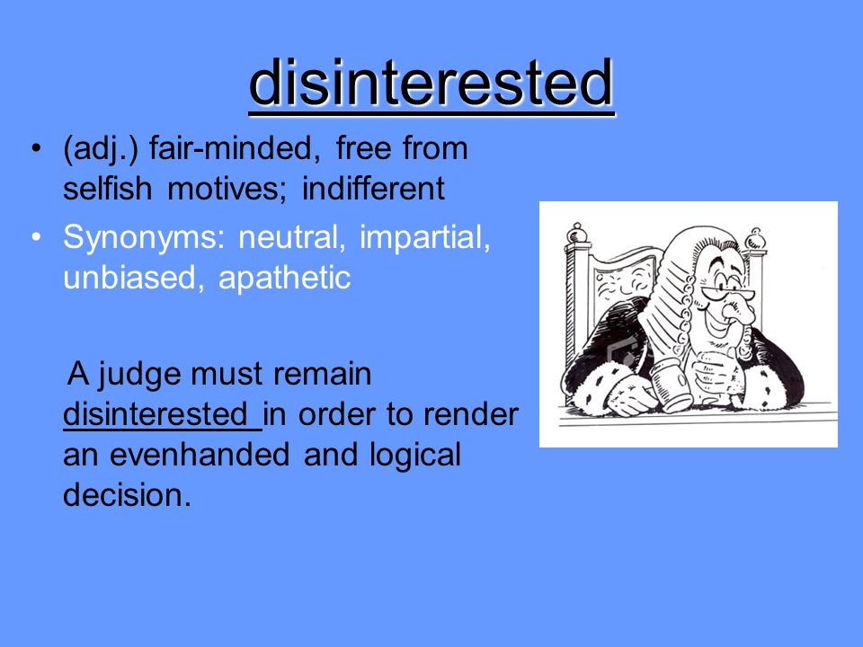 disinterested (adj.) fair-minded, free from selfish motives; indifferent Synonyms: neutral, impartial, unbiased, apathetic A judge must remain disinte