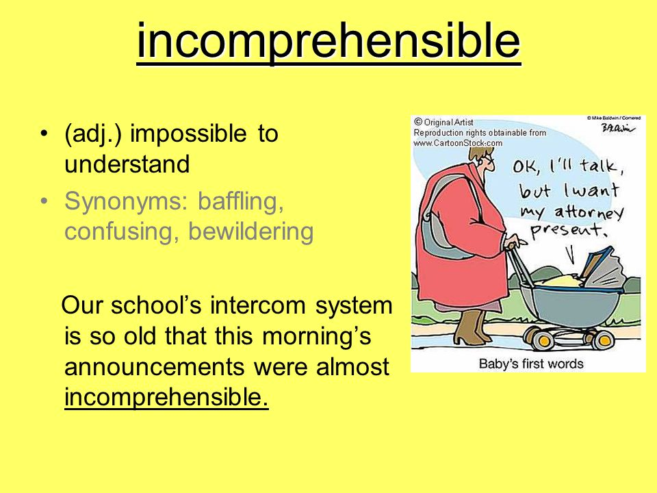 incomprehensible (adj.) impossible to understand Synonyms: baffling, confusing, bewildering Our school's intercom system is so old that this morning's