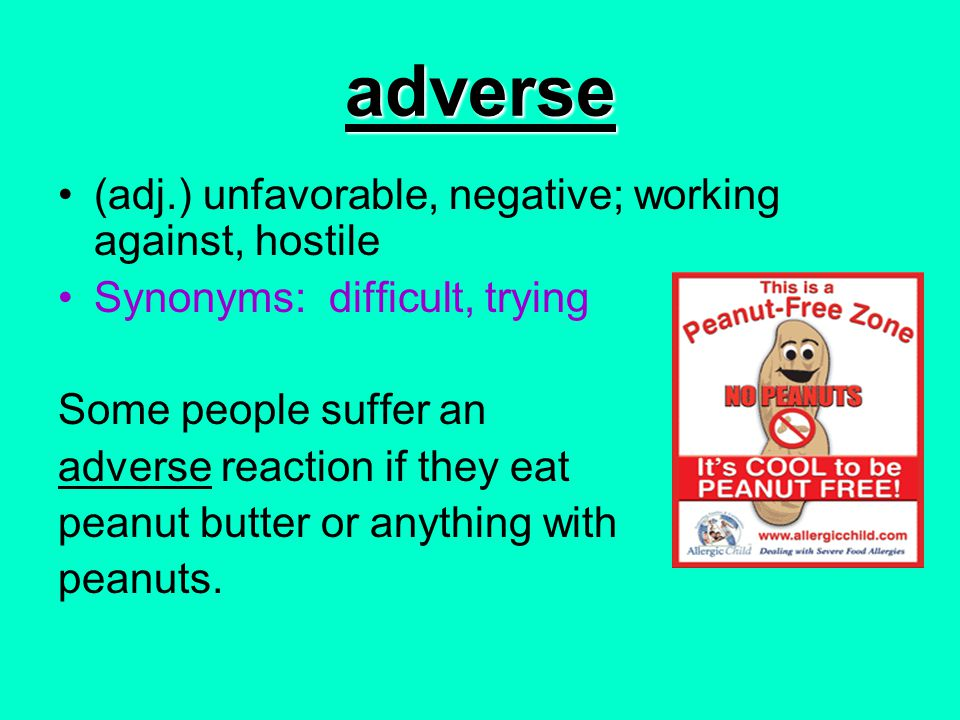adverse (adj.) unfavorable, negative; working against, hostile Synonyms: difficult, trying Some people suffer an adverse reaction if they eat peanut b