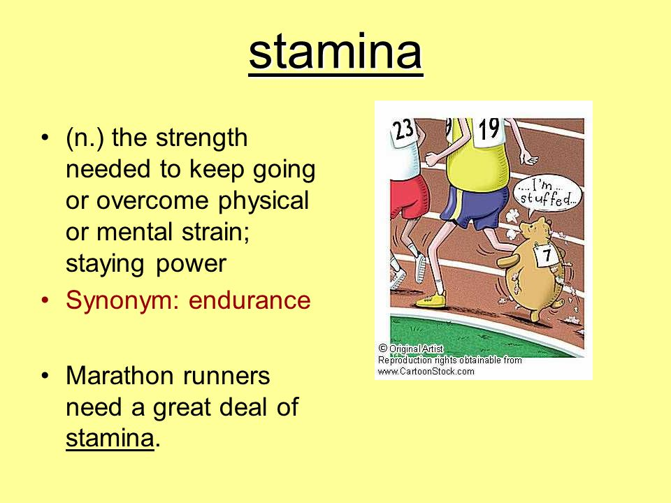 stamina (n.) the strength needed to keep going or overcome physical or mental strain; staying power Synonym: endurance Marathon runners need a great d