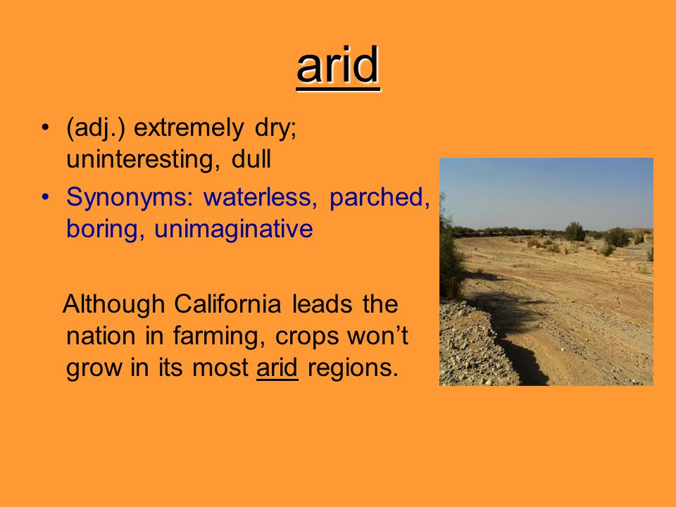 arid (adj.) extremely dry; uninteresting, dull Synonyms: waterless, parched, boring, unimaginative Although California leads the nation in farming, cr