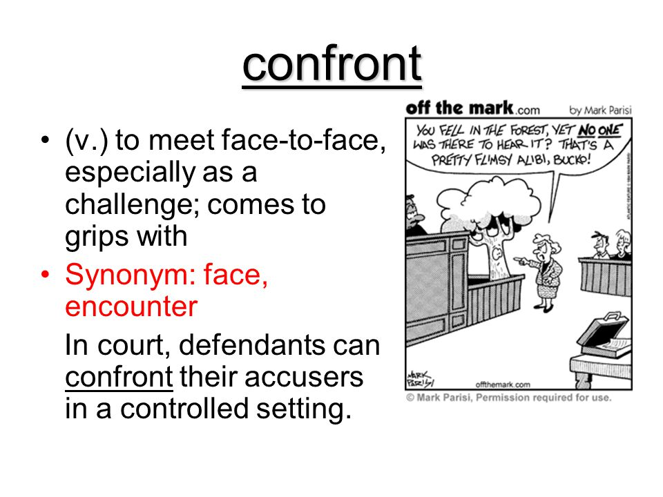 confront (v.) to meet face-to-face, especially as a challenge; comes to grips with Synonym: face, encounter In court, defendants can confront their ac