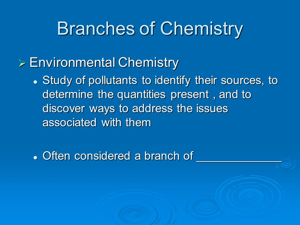 Branches of Chemistry  Environmental Chemistry Study of pollutants to identify their sources, to determine the quantities present, and to discover wa