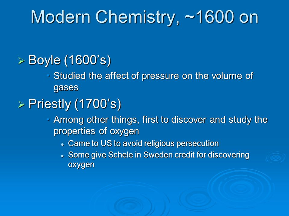 Modern Chemistry, ~1600 on  Boyle (1600's) Studied the affect of pressure on the volume of gasesStudied the affect of pressure on the volume of gases