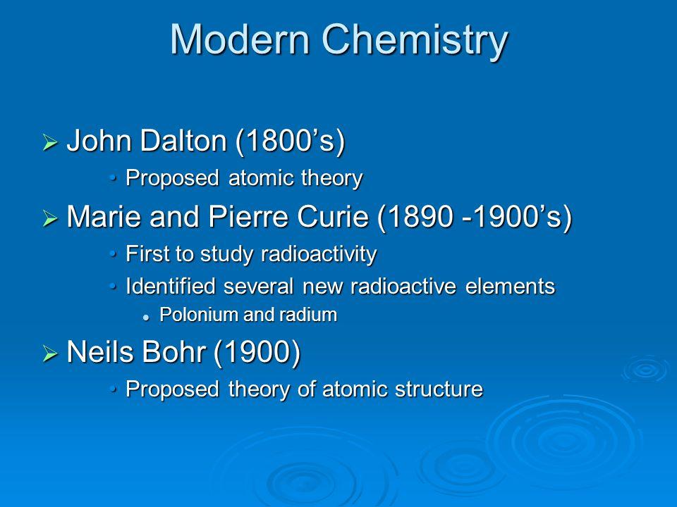 Modern Chemistry  John Dalton (1800's) Proposed atomic theoryProposed atomic theory  Marie and Pierre Curie (1890 -1900's) First to study radioactiv