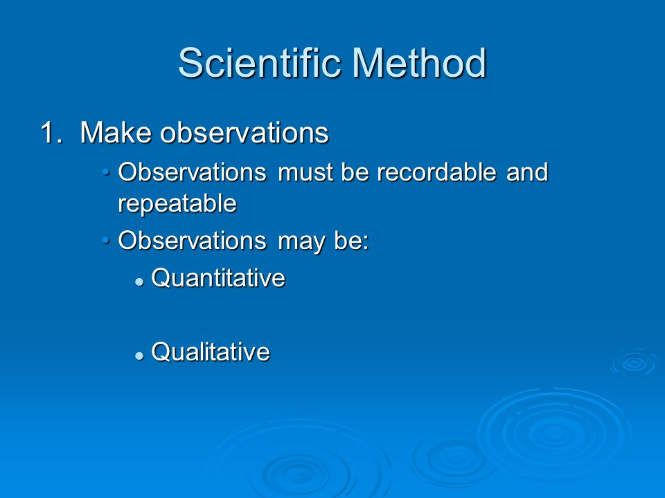 Scientific Method 1. Make observations Observations must be recordable and repeatableObservations must be recordable and repeatable Observations may b