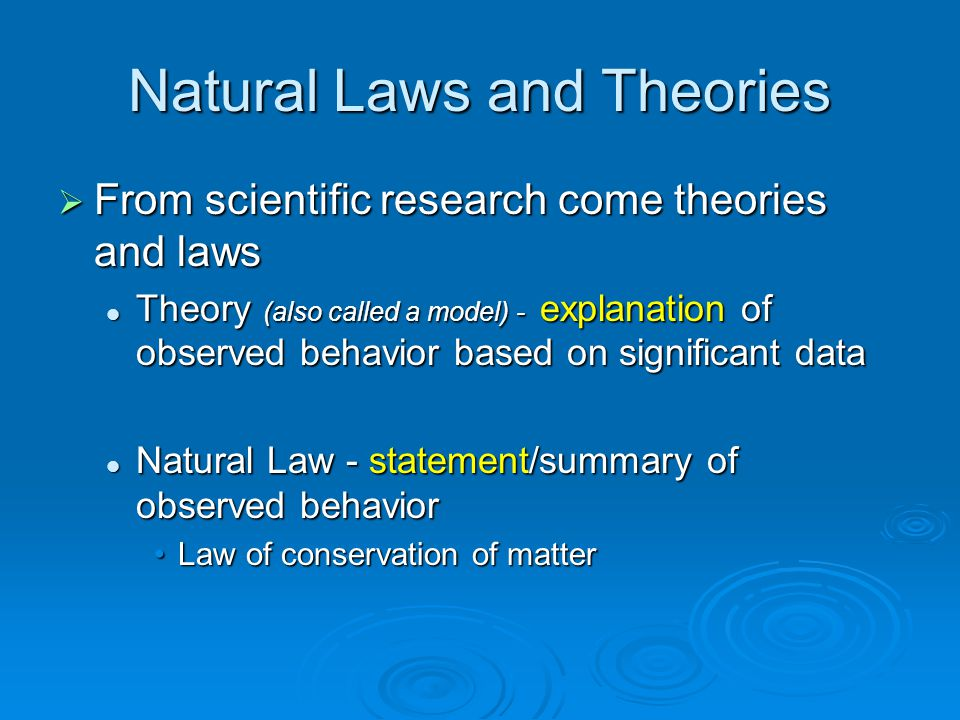 Natural Laws and Theories  From scientific research come theories and laws Theory (also called a model) - explanation of observed behavior based on s