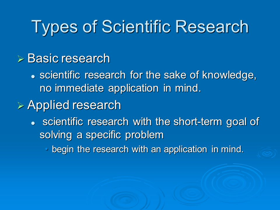 Types of Scientific Research  Basic research scientific research for the sake of knowledge, no immediate application in mind. scientific research for
