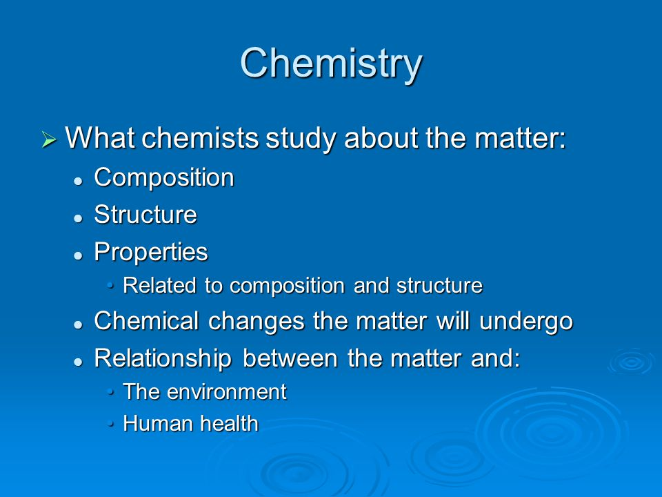 Chemistry  What chemists study about the matter: Composition Composition Structure Structure Properties Properties Related to composition and structu