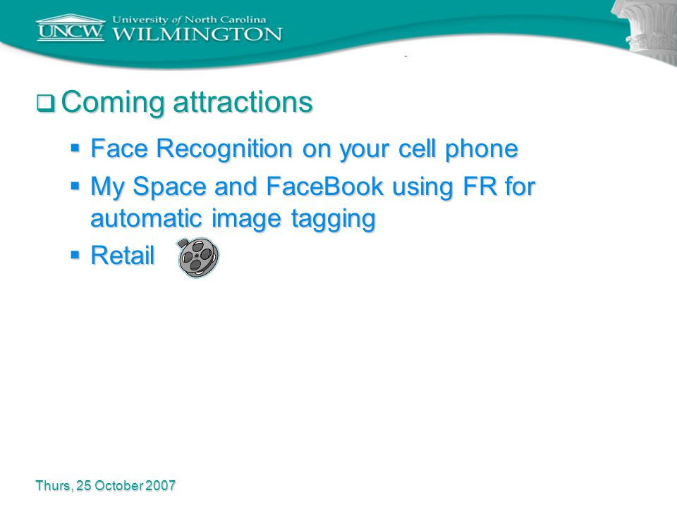  Coming attractions  Face Recognition on your cell phone  My Space and FaceBook using FR for automatic image tagging  Retail Thurs, 25 October 2007