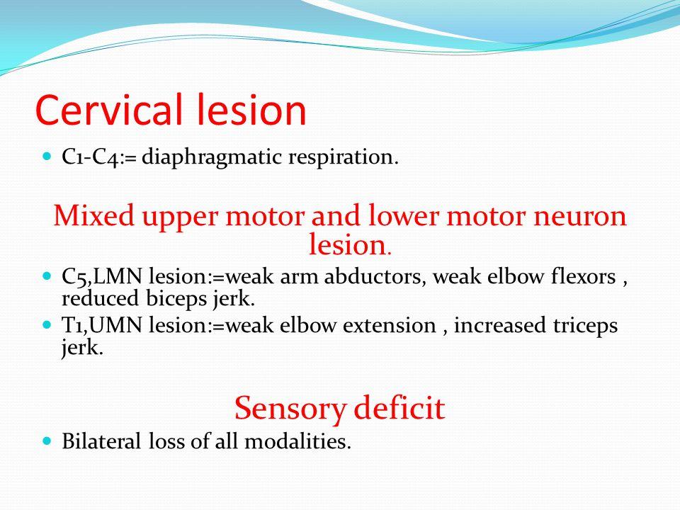 Cervical lesion C1-C4:= diaphragmatic respiration. Mixed upper motor and lower motor neuron lesion. C5,LMN lesion:=weak arm abductors, weak elbow flex