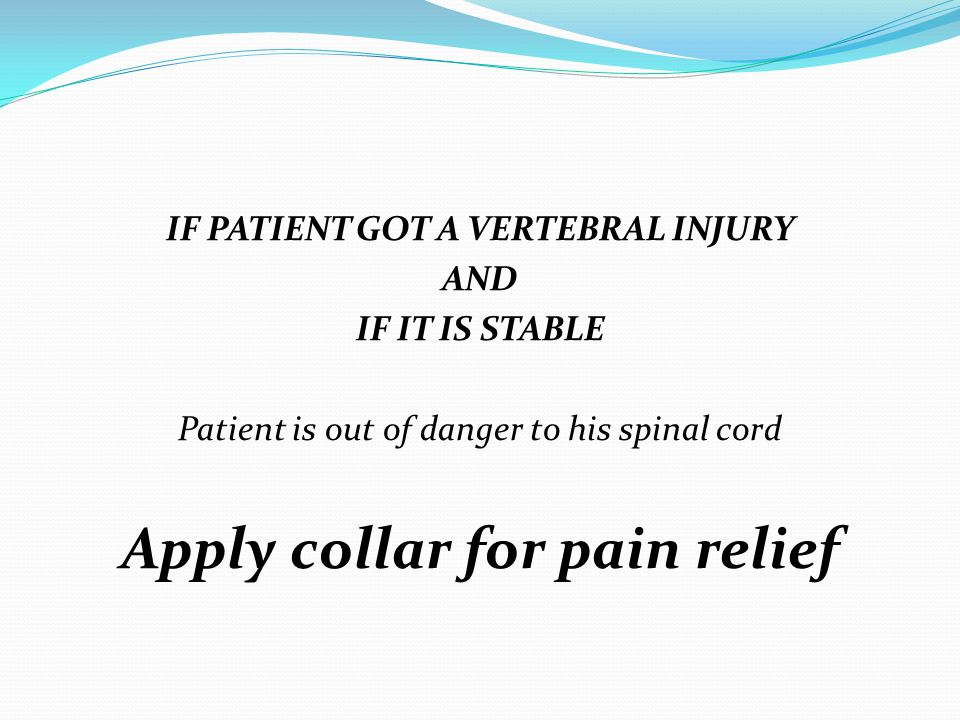 IF PATIENT GOT A VERTEBRAL INJURY AND IF IT IS STABLE Patient is out of danger to his spinal cord Apply collar for pain relief