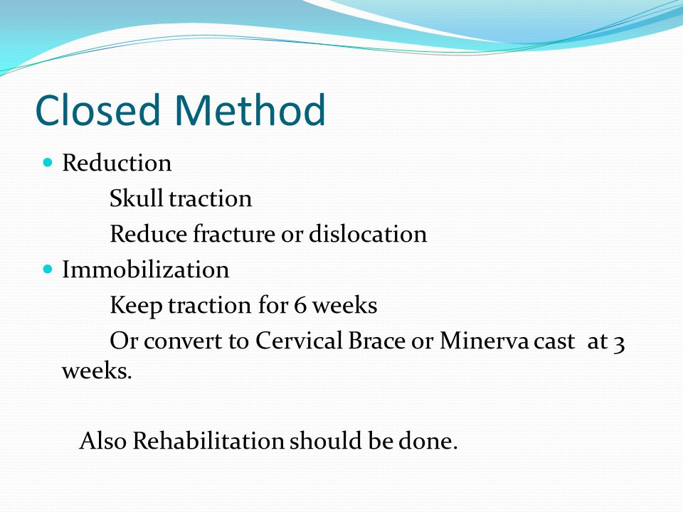 Closed Method Reduction Skull traction Reduce fracture or dislocation Immobilization Keep traction for 6 weeks Or convert to Cervical Brace or Minerva cast at 3 weeks.