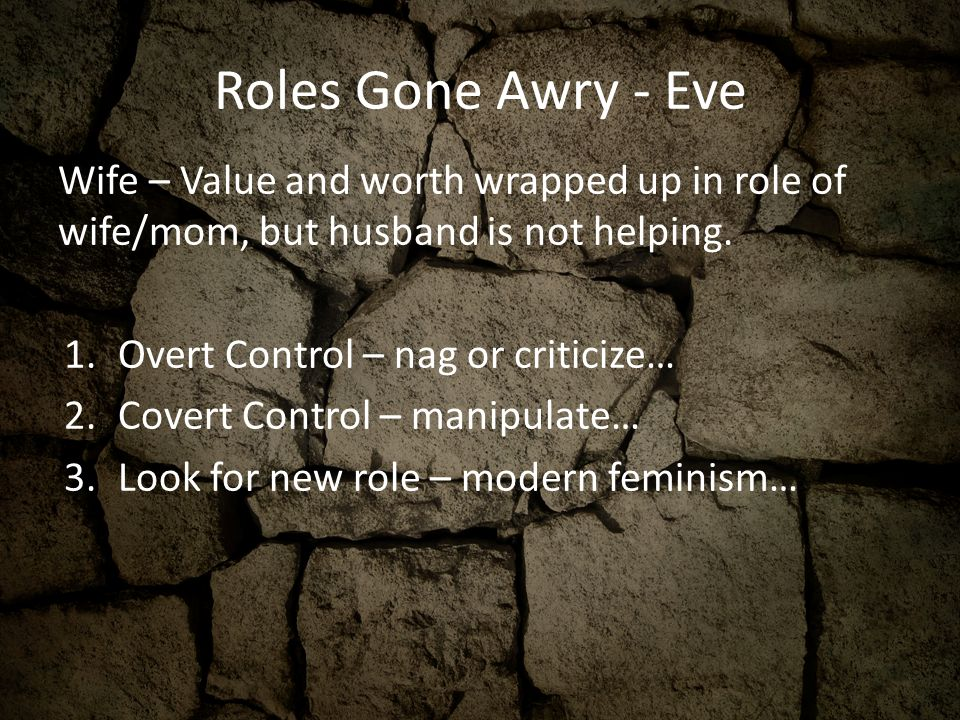 Roles Gone Awry - Eve Wife – Value and worth wrapped up in role of wife/mom, but husband is not helping. 1.Overt Control – nag or criticize… 2.Covert